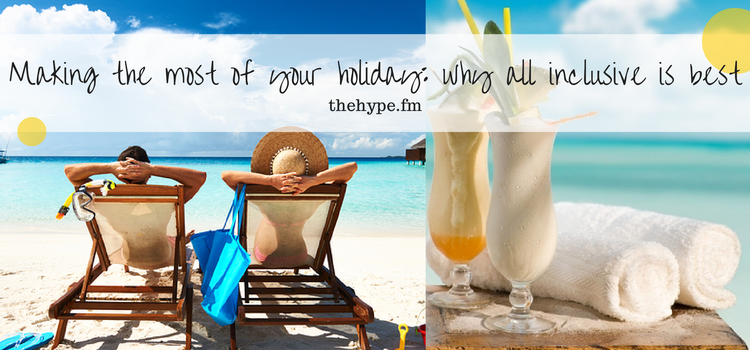 Making the most of your holiday- why all inclusive is best